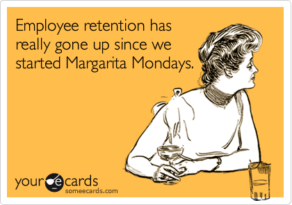 Employee retention hasreally gone up since westarted Margarita Mondays.