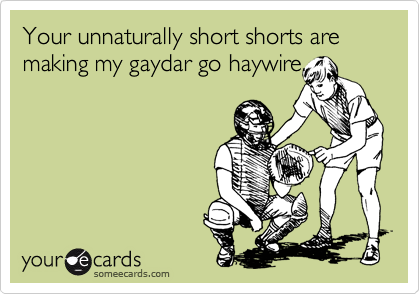 Your unnaturally short shorts are making my gaydar go haywire.