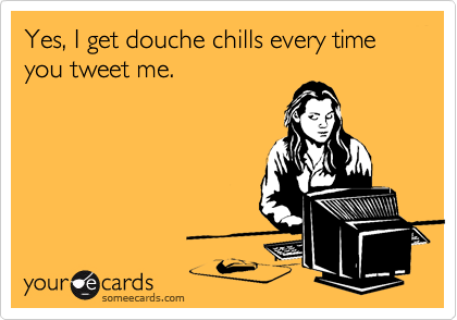 Yes, I get douche chills every time you tweet me.
