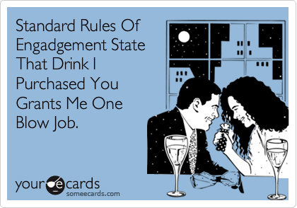 Standard Rules OfEngadgement StateThat Drink IPurchased YouGrants Me OneBlow Job.