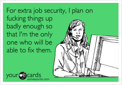For extra job security, I plan on fucking things up