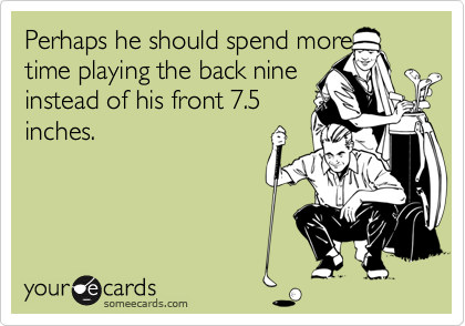 Perhaps he should spend more  time playing the back nine  instead of his front 7.5 inches.