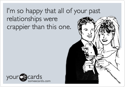 I'm so happy that all of your past relationships were