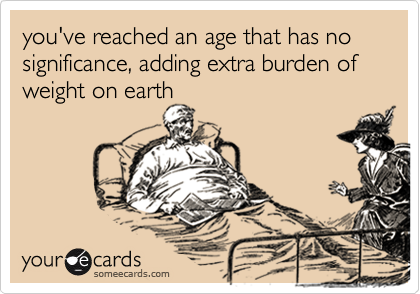 you've reached an age that has no significance, adding extra burden of weight on earth