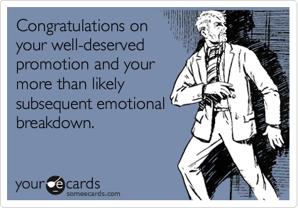 Congratulations on your well-deserved promotion and your more than likely subsequent emotional breakdown.
