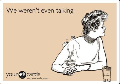 We weren't even talking.
