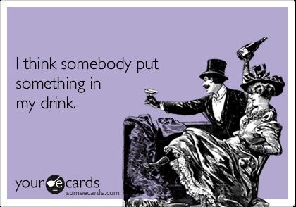 I think somebody putsomething in my drink.