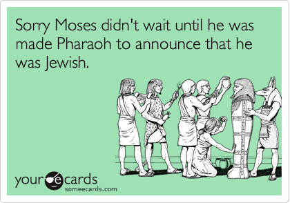 Sorry Moses didn't wait until he was made Pharaoh to announce that he was Jewish.