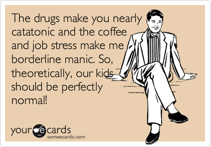 The drugs make you nearlycatatonic and the coffeeand job stress make meborderline manic. So,theoretically, our kidsshould be perfectlynormal!
