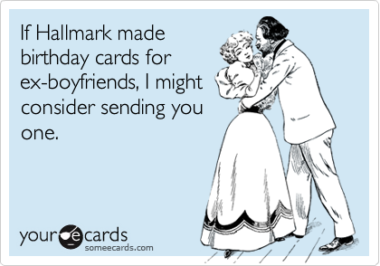 If Hallmark Made Birthday Cards For Ex Boyfriends I Might Consider Sending You One