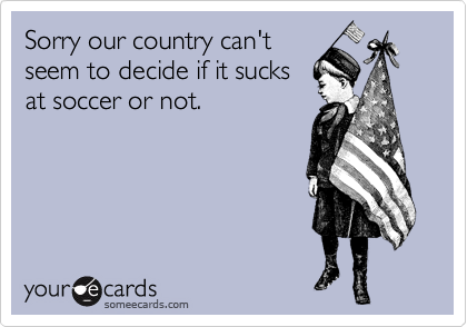 Sorry our country can't seem to decide if it sucks at soccer or not.