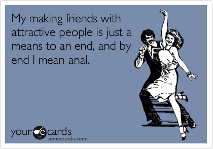 My making friends withattractive people is just ameans to an end, and byend I mean anal.