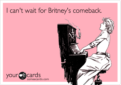 I can't wait for Britney's comeback.