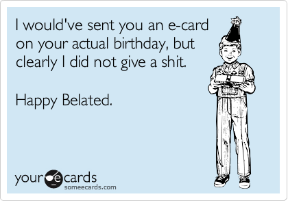 I would've sent you an e-card