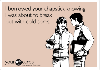 I borrowed your chapstick knowing I was about to break out with cold sores.