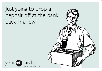 Just going to drop a deposit off at the bank; back in a few!