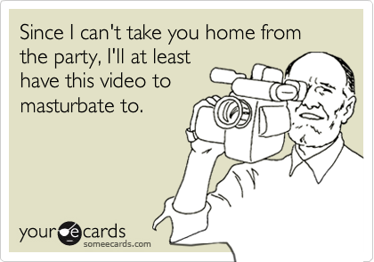 Since I can't take you home from the party, I'll at leasthave this video tomasturbate to.