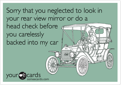 Sorry that you neglected to look in your rear view mirror or do ahead check beforeyou carelesslybacked into my car