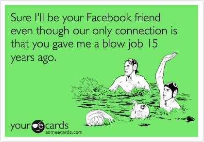 Sure I'll be your Facebook friend even though our only connection is that you gave me a blow job 15 years ago.