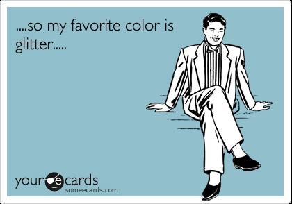 ....so my favorite color isglitter.....