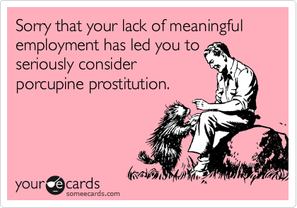 Sorry that your lack of meaningful employment has led you to seriously consider porcupine prostitution.