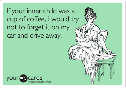 If your inner child was a cup of coffee, I would try not to forget it on my car and drive away.