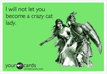 I will not let youbecome a crazy catlady.