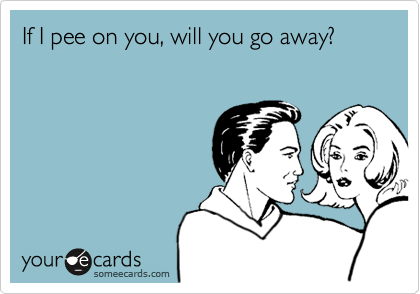 If I pee on you, will you go away?
