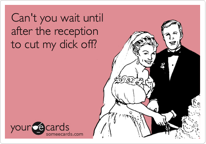 Can't you wait until after the reception to cut my dick off?