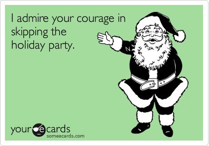I admire your courage in skipping the holiday party.