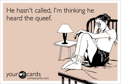 He hasn't called, I'm thinking heheard the queef.