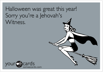 Halloween was great this year!Sorry you're a Jehovah'sWitness.
