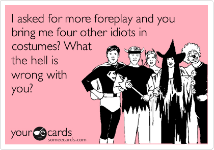 I asked for more foreplay and you bring me four other idiots in