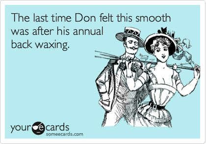 The last time Don felt this smooth was after his annualback waxing.