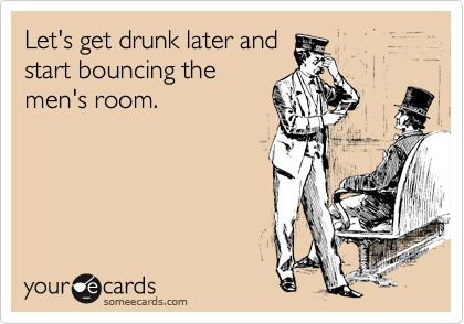 Let's get drunk later and start bouncing the men's room.
