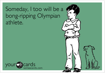 Someday, I too will be abong-ripping Olympianathlete.