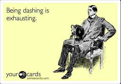 Being dashing is exhausting.
