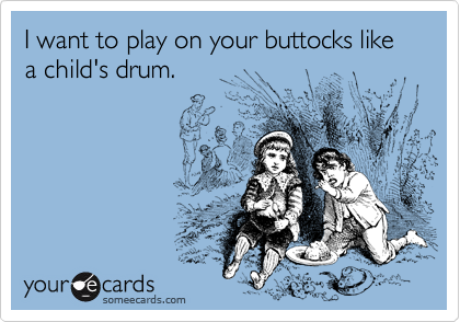 I want to play on your buttocks like a child's drum.