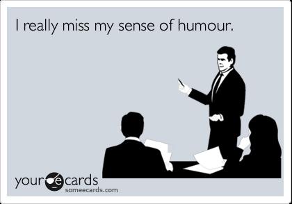 I really miss my sense of humour.