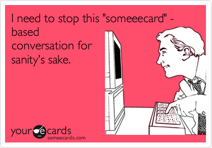 "I need to stop this ""someeecard"" - based