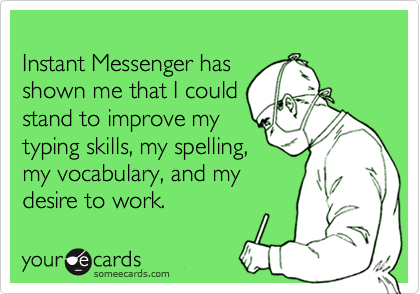 Instant Messenger hasshown me that I couldstand to improve mytyping skills, my spelling,my vocabulary, and mydesire to work.