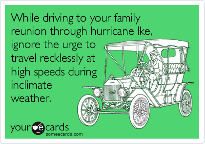 While driving to your family reunion through hurricane Ike,ignore the urge totravel recklessly athigh speeds duringinclimateweather.