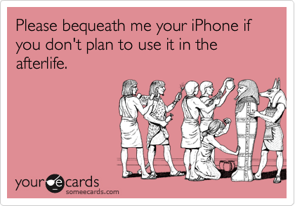 Please bequeath me your iPhone if you don't plan to use it in the afterlife.