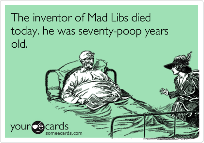 The inventor of Mad Libs died today. he was seventy-poop years old.