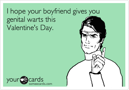 I hope your boyfriend gives you genital warts this Valentine's Day.