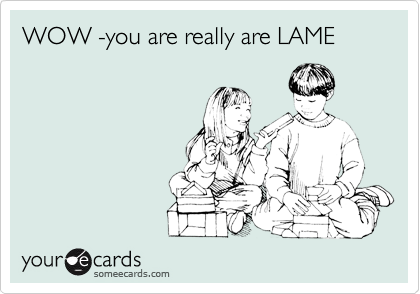 WOW -you are really are LAME