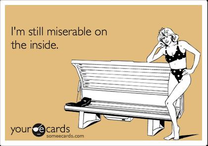 I'm still miserable onthe inside.