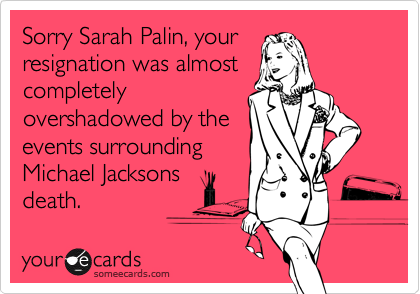 Sorry Sarah Palin, your resignation was almost completely overshadowed by the events surrounding Michael Jacksons death.