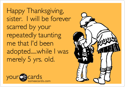 Happy Thanksgiving,sister.  I will be foreverscarred by yourrepeatedly tauntingme that I'd beenadopted.....while I wasmerely 5 yrs. old.