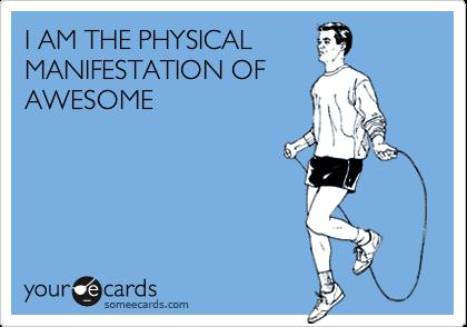 I AM THE PHYSICALMANIFESTATION OFAWESOME